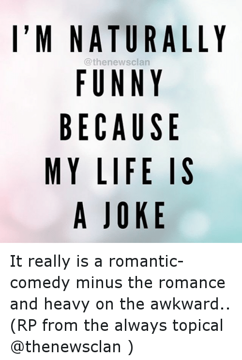 Funny, Life, and Awkward: I'M NATURALLY  @then ewsclan  FUNNY  BECAUSE  MY LIFE IS  A JOKE It really is a romantic-comedy minus the romance and heavy on the awkward.. (RP from the always topical @thenewsclan )