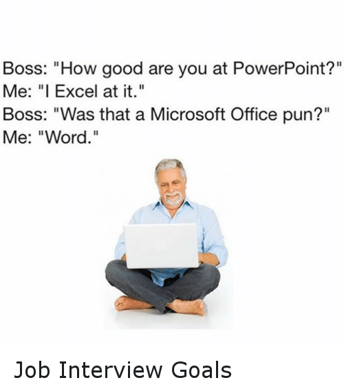 boss how good are you at powerpoint me i excel at it boss was that