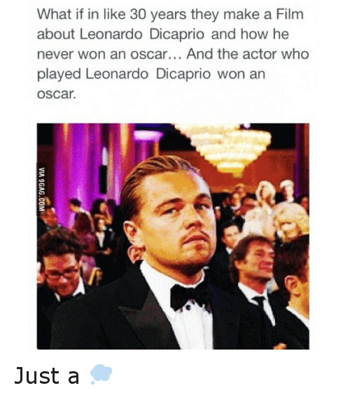 Funny, Leonardo DiCaprio, and Oscars: What if in like 30 years they make a Film  about Leonardo Dicaprio and how he  never won an oscar... And the actor who  played Leonardo Dicaprio won an  OSCar. Just a 💭
