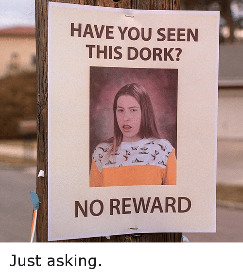 HAVE YOU SEEN THIS DORK? NO REWARD Just Asking