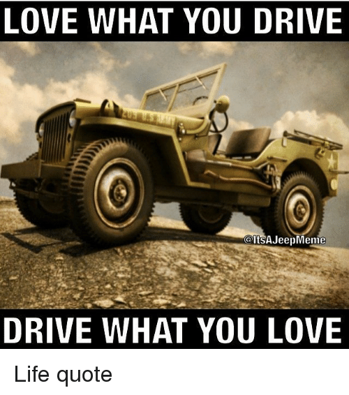 Driving, Life, And Love: LOVE WHAT YOU DRIVE A ItSAJeepMenie DRIVE WHAT YOU