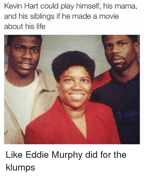 Eddie Murphy, Funny, and Kevin Hart: Kevin Hart could play himself, his mama,  and his siblings if he made a movie  about his life Like Eddie Murphy did for the klumps