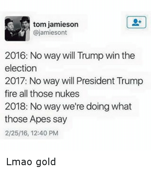 Donald Trump, Fire, and Lmao: @jamiesont  2016. No way will Trump win the election  2017. No way will President Trump fire all those nukes  2018: No way we're doing what those Apes say Lmao gold