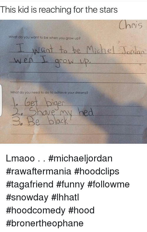Funny, Growing Up, and Jordans: This kid is reaching for the stars  ri S  What do you want to be when you grow up?  T want to be Michael Jordan.  What do you need to do to achieve your dreams? Lmaoo .-.- michaeljordan rawaftermania hoodclips tagafriend funny followme snowday lhhatl hoodcomedy hood bronertheophane