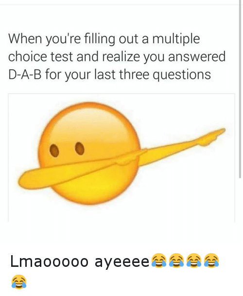 Funny, Test, and Answers: When you're filling out a multiple  choice test and realize you answered  D-A-B for your last three questions Lmaooooo ayeeee😂😂😂😂😂