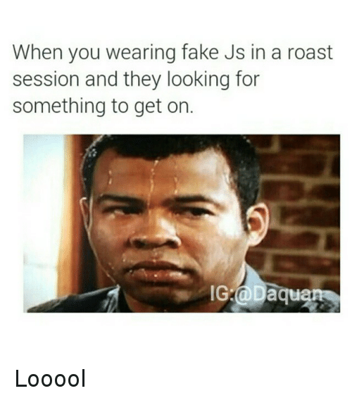 Fake, Funny, and Roast: When you wearing fake Js in a roast  session and they looking for  something to get on.  IG-d Daqu Looool