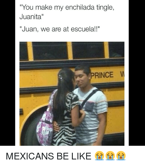 Instagram MEXICANS BE LIKE 3bb4f8 you make my enchilada tingle juanita juan we are at escuela!! rince