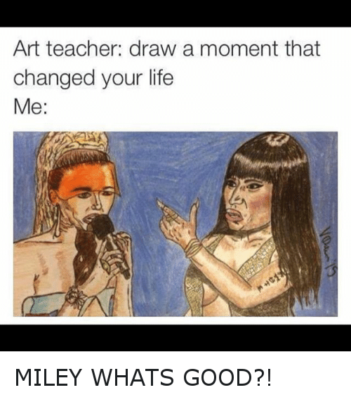 Instagram MILEY WHATS GOOD b70162 art teacher draw a moment that changed your life me miley whats,Miley Whats Good Meme