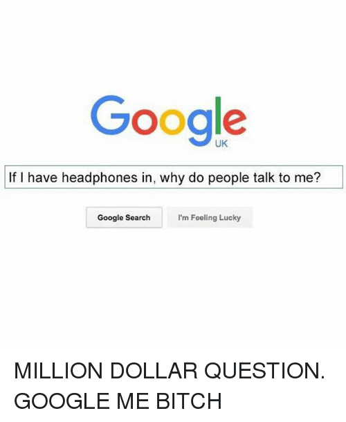 Funny, Google, and Google Search: Google  If I have headphones in, why do people talk to me?  Google Search  I'm Feeling Lucky MILLION DOLLAR QUESTION. GOOGLE ME BITCH