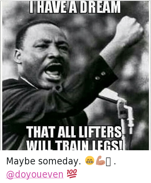 I Have A Dream That All Lifters Will Train Legs Maybe Someday