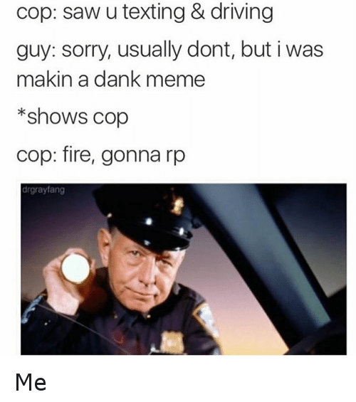 Dank, Driving, and Fire: cop: saw u texting & driving  guy: sorry, usually dont, but i was  makin a dank meme  *shows cop  Cop: fire, gonna rp  drgrayfang Me