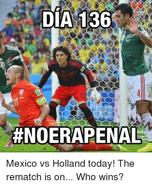dia 136 noera penal mexico vs holland today the rematch is on who