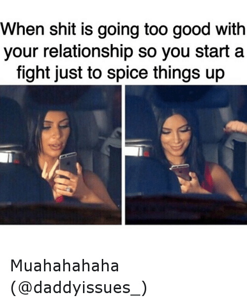 Funny, Relationships, and Ups: When shit is going too good with  your relationship So you start a  fight just to spice things up Muahahahaha (@daddyissues_)