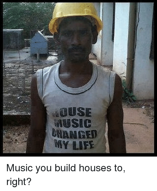 Life, Music, And House: MUSIC CHANGED MY LIFE Music You Build Houses To.  Collect Meme →