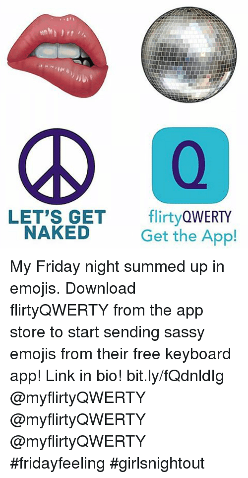 Emoji, Friday, and Funny: LET'S GET  flirty  QWERTY  NAKED  Get the App! My Friday night summed up in emojis. Download flirtyQWERTY from the app store to start sending sassy emojis from their free keyboard app! Link in bio! bit.ly-fQdnldIg -@myflirtyQWERTY-@myflirtyQWERTY-@myflirtyQWERTY-fridayfeeling girlsnightout