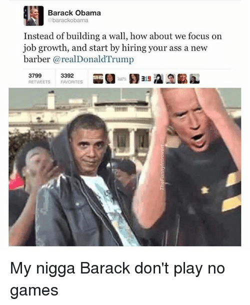 Ass, Barber, and Funny: Barack Obama  barack Obama  Instead of building a wall, how about we focus on  job growth, and start by hiring your ass a new  barber (a realDonald Trump  3799  3392  RETWEETS FAVORITES My nigga Barack don't play no games