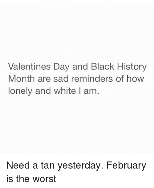 Black History Month, Funny, and The Worst: Valentines Day and Black History  Month are sad reminders of how  lonely and white I am. Need a tan yesterday. February is the worst