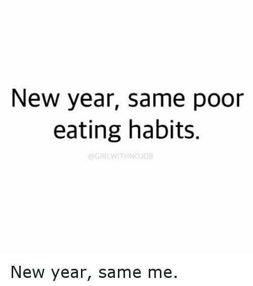 New Year Same Poor Eating Habits GIRLWITHNOJOB New Year Same Me ...