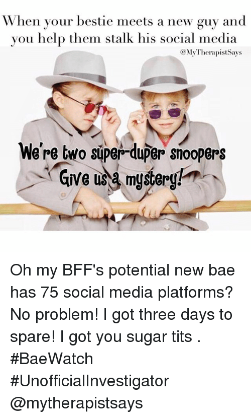 Bae, Social Media, and Stalking: When your bestie meets a new guy and  you help them stalk his social media  (a My TherapistSays  We're two super-duper snoopers  Give a mystery! Oh my BFF's potential new bae has 75 social media platforms? No problem! I got three days to spare! I got you sugar tits 🕵. BaeWatch UnofficialInvestigator @mytherapistsays