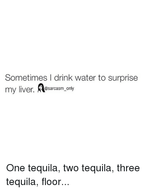 Sometimes drink water to surprise my liver only one for 1 tequila 2 tequila 3 tequila floor song