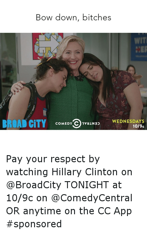 Bitch, Funny, and Hillary Clinton: Bow down, bitches  WIT  BROAD CITY  WEDNESDAYS  COMEDY C 1vaiNap  1019c Pay your respect by watching Hillary Clinton on @BroadCity TONIGHT at 10-9c on @ComedyCentral OR anytime on the CC App sponsored
