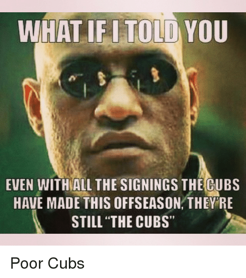 """Mlb, Cubs, and All The: WHAT IF I TOLD YOU  EVEN WITH ALL THE SIGNINGS THE CUBS  HAVE MADE THIS OFFSEASON THEY RE  STILL """"THE CUBS"""" Poor Cubs"""