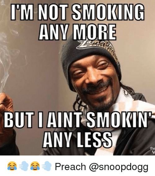 IM NOT SMOKING ANY MORE BUT I AINT SMOKIN ANY LESS