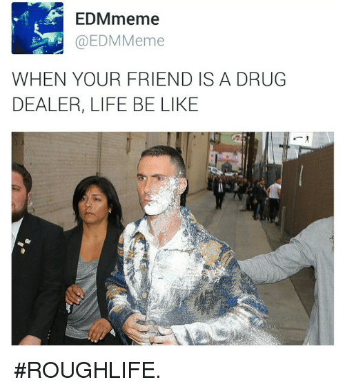 EDMmeme Meme WHEN YOUR FRIEND IS a DRUG DEALER LIFE BE LIKE