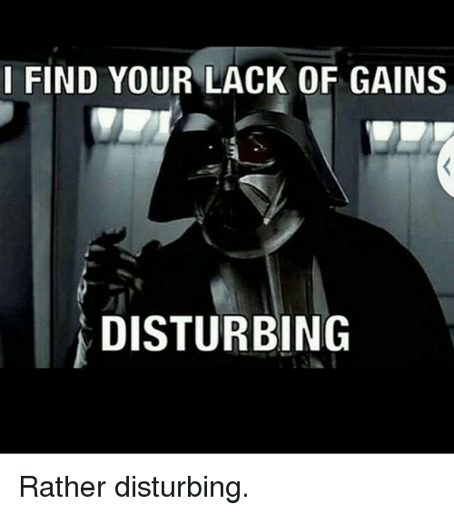 883cd782 Gym, Disturbed, and Lack: I FIND YOUR LACK OF GAINS DISTURBING Rather  disturbing