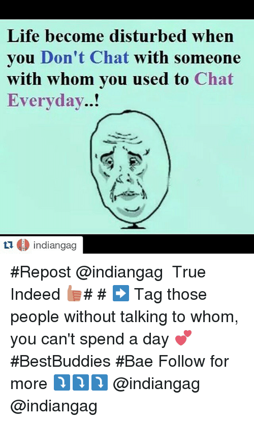 Bae, Life, and True: Life become disturbed when  you Don't Chat  with someone  with whom you used to  Chat  Everyday..!  O indiangag  ti Repost @indiangag-・・・-True Indeed 👍- ➡ Tag those people without talking to whom, you can't spend a day 💕-BestBuddies Bae-Follow for more-⤵⤵⤵-@indiangag-@indiangag