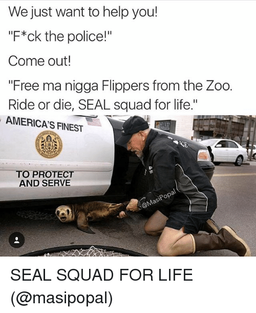 """America, Funny, and Life: We just want to help you!  """"F*ck the police!""""  Come out!  """"Free ma nigga Flippers from the Zoo.  Ride or die, SEAL squad for life.""""  AMERICAS FINEST  TO PROTECT  AND SERVE  pop SEAL SQUAD FOR LIFE (@masipopal)"""