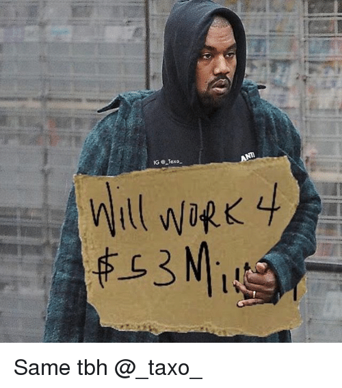 Funny, Kanye, and Tbh: Will work 4 $53 Million Same tbh @_taxo_