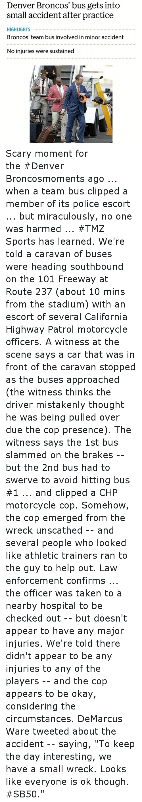 """Cars, Denver Broncos, and Funny: Denver Broncos' bus gets into  small accident after practice  HIGHLIGHTS  Broncos' team bus involved in minor accident  No injuries were sustained Scary moment for theDenver Broncosmoments ago ... when a team bus clipped a member of its police escort ... but miraculously, no one was harmed ...TMZ Sportshas learned. -We're told a caravan of buses were heading southbound on the 101 Freeway at Route 237 (about 10 mins from the stadium) with an escort of several California Highway Patrol motorcycle officers. -A witness at the scene says a car that was in front of the caravan stopped as the buses approached (the witness thinks the driver mistakenly thought he was being pulled over due the cop presence). The witness says the 1st bus slammed on the brakes - but the 2nd bus had to swerve to avoid hitting bus 1 ... and clipped a CHP motorcycle cop. -Somehow, the cop emerged from the wreck unscathed - and several people who looked like athletic trainers ran to the guy to help out. -Law enforcement confirms ... the officer was taken to a nearby hospital to be checked out - but doesn't appear to have any major injuries. -We're told there didn't appear to be any injuries to any of the players - and the cop appears to be okay, considering the circumstances. -DeMarcus Waretweeted about the accident - saying, """"To keep the day interesting, we have a small wreck. Looks like everyone is ok though. SB50."""""""