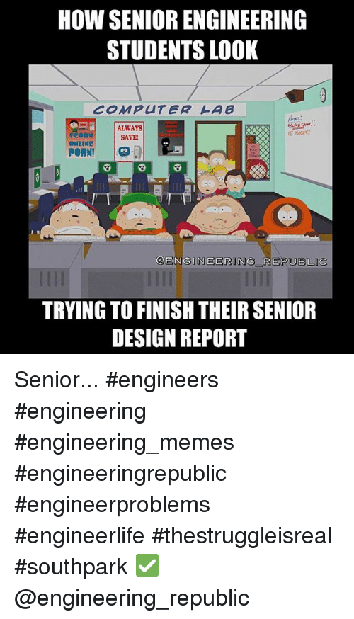 Computers, Meme, and Memes: HOW SENIORENGINEERING  STUDENTS LOOK  COMPUTER LAB  ALWAYS  SAVE!  ONLINE  PORN!  GENGINEERING REPUBLIC  TRYING TO FINISH THEIR SENIOR  DESIGN REPORT Senior... engineers engineering engineering_memes engineeringrepublic engineerproblems engineerlife thestruggleisreal southpark ✅@engineering_republic