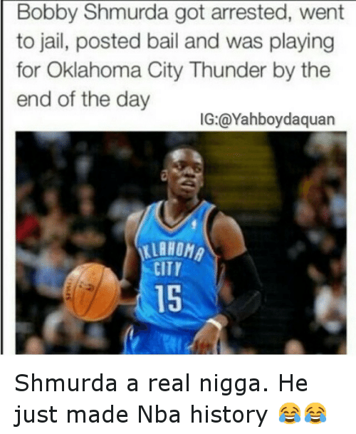 Bobby Shmurda, Funny, and Jail: Bobby Shmurda got arrested, went  to jail, posted bail and was playing  for Oklahoma City Thunder by the  end of the day  IG: @Yahboydaquan  CITT Shmurda a real nigga. He just made Nba history 😂😂