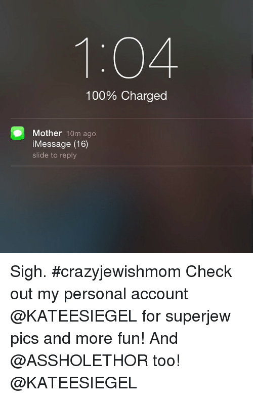 Jewish, Mothers, and Accounting: 104.  100% Charged  Mother  10m ago  Message (16)  slide to reply Sigh. crazyjewishmom -Check out my personal account @KATEESIEGEL for superjew pics and more fun! And @ASSHOLETHOR too! -@KATEESIEGEL