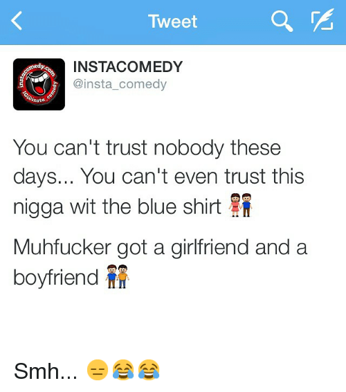 Funny, Memes, and Smh: Tweet  INSTA COMEDY  medy:  @insta comedy  insta  You can't trust nobody these  days... You can't even trust this  nigga wit the blue shirt  Muhfucker got a girlfriend and a  boyfriend Smh... 😑😂😂