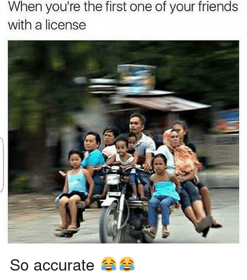 Friends, Funny, and Yours: When you're the first one of your friends  with a license So accurate 😂😂