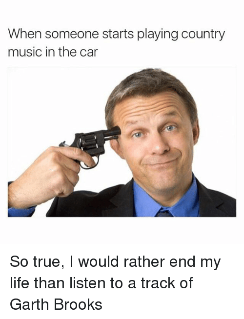 Cars, Funny, and Life: When someone starts playing country  music in the car So true, I would rather end my life than listen to a track of Garth Brooks