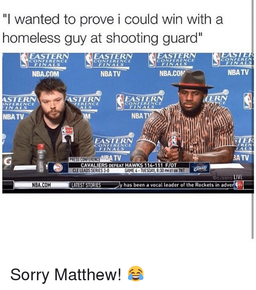 "Homeless, LeBron James, and Nba: ""I wanted to prove i could win with a homeless guy at shooting guard""   CAVALIERS DEFEAT HAWKS 114-111 F/OT Sorry Matthew! 😂"