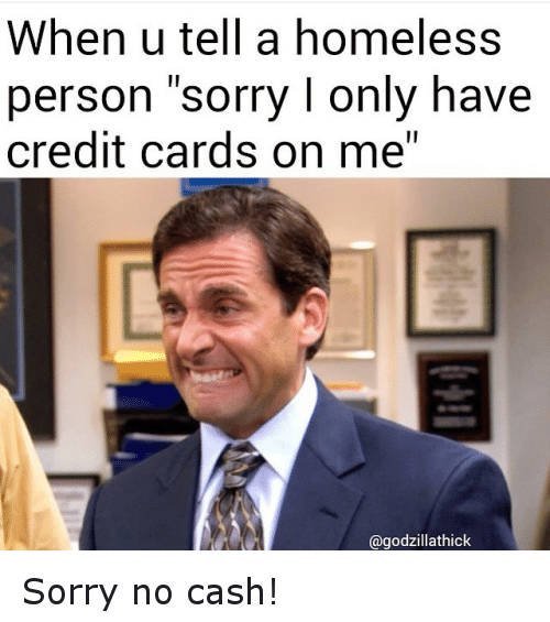 """Funny, Homeless, and Sorry: When u tell a homeless  person sorry l only have  credit cards on me""""  @godzillathick Sorry no cash!"""