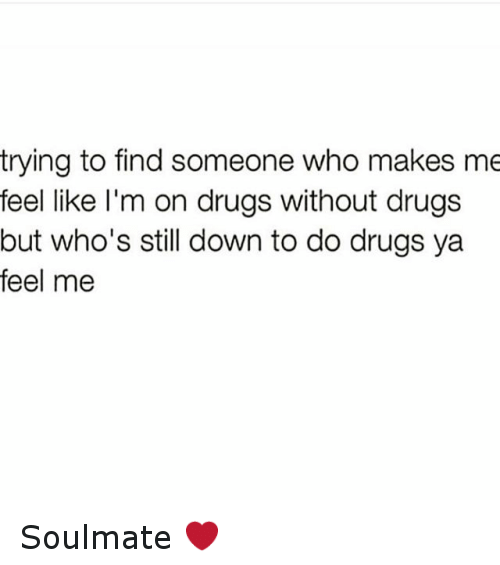 Trying to Find Someone Who Makes Me Feel Like I\u0027m on Drugs Without