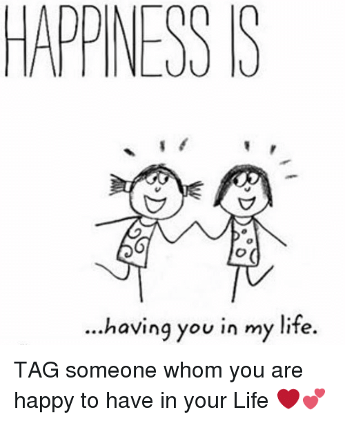 Happiness S Having You In My Life Tag Someone Whom You Are Happy To
