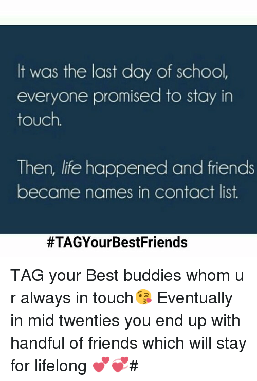Friends, Life, and School: It was the last day of school,  everyone promised to stay in  touch.  Then, life happened and friends  became names in contact list.  TAG your Best buddies whom u r always in touch😘-Eventually in mid twenties you end up with handful of friends which will stay for lifelong 💕💞