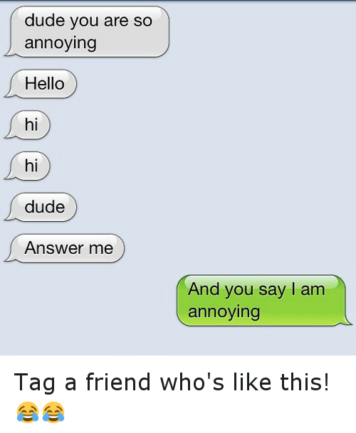 You are annoying me