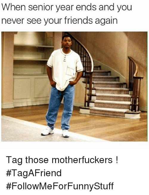 Friends, Funny, and Tagged: When senior year ends and you  never see your friends again Tag those motherfuckers ! -TagAFriend-FollowMeForFunnyStuff