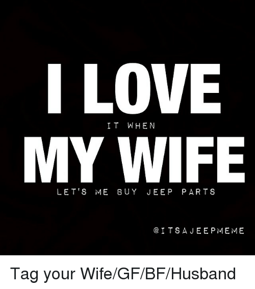 Love, Meme, and Memes: I LOVE  IT WHEN  MY ME WIFE  ITS A JEE P MEME Tag your Wife-GF-BF-Husband