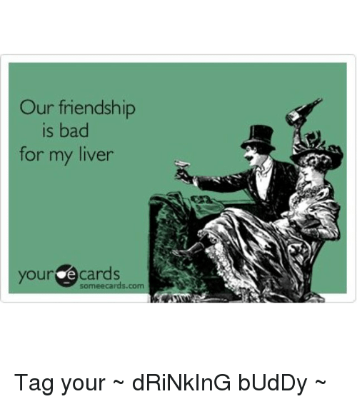 Our Friendship Is Bad For My Liver Your E Cards Tag Your Drinking