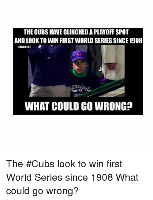 Mlb, Cubs, and World: THE CUBSHAVE CLINCHEDA PLAYOFF SPOT  AND LOOK TO WIN FIRST WORLD SERIES SINCE 1908  @MLBMEME  WHAT COULD GO WRONG? The Cubs look to win first World Series since 1908-What could go wrong?