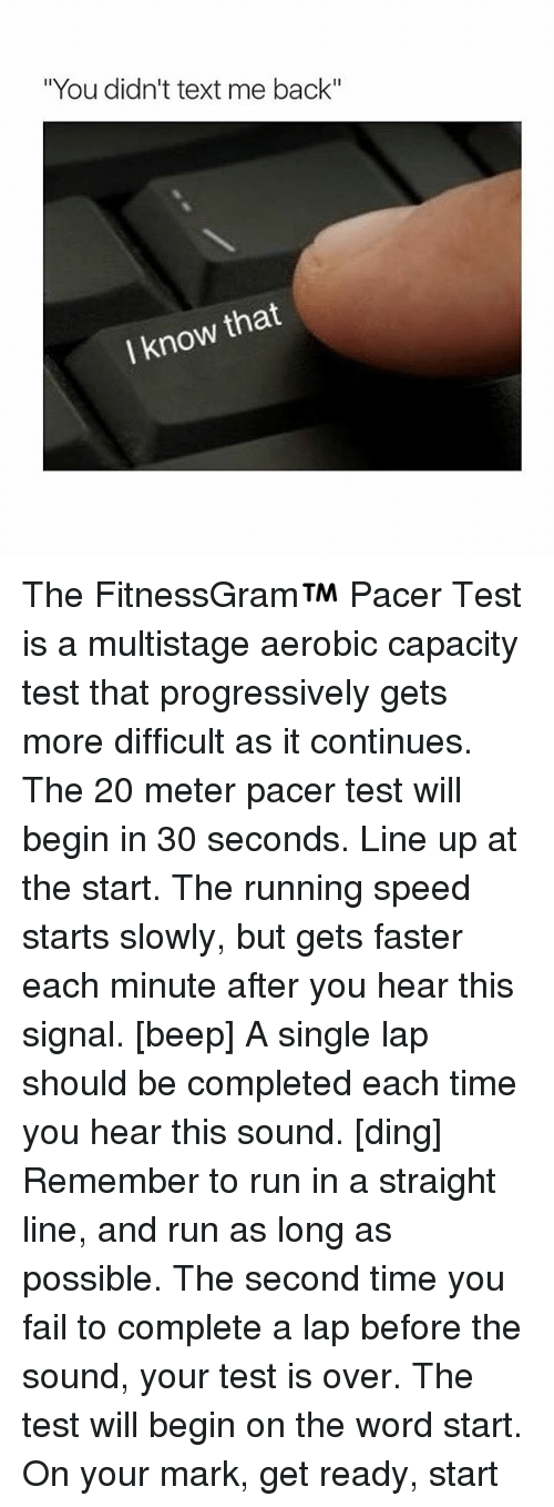 """Fail, Run, and Texting: """"You didn't text me back""""  know that  I The FitnessGram™ Pacer Test is a multistage aerobic capacity test that progressively gets more difficult as it continues. The 20 meter pacer test will begin in 30 seconds. Line up at the start. The running speed starts slowly, but gets faster each minute after you hear this signal. [beep] A single lap should be completed each time you hear this sound. [ding] Remember to run in a straight line, and run as long as possible. The second time you fail to complete a lap before the sound, your test is over. The test will begin on the word start. On your mark, get ready, start"""